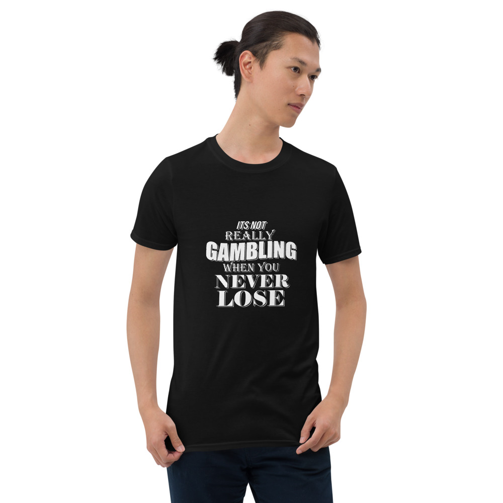 It's Not Really Gambling When You Never Lose Shirt (Unisex)
